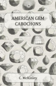 American Gem Cabochons - An Illustrated Handbook of Domestic Semi-Precious Stones Cut Unfacetted