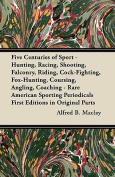 Five Centuries of Sport - Hunting, Racing, Shooting, Falconry, Riding, Cock-Fighting, Fox-Hunting, Coursing, Angling, Coaching - Rare American Sportin
