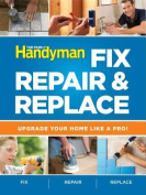 The Family Handyman Fix, Repair & Replace  : Upgrade Your Home Like a Pro!