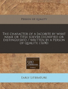 The Character of a Jacobite by What Name or Title Soever Dignifyed or Distinguish'd / Written by a Person of Quality.