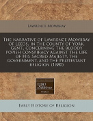 The Narrative of Lawrence Mowbray of Leeds, in the County of York, Gent., Concerning the Bloody Popish Conspiracy Against the Life of His Sacred Majesty, the Government, and the Protestant Religion