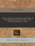 Notes Upon the Phoenix Edition of the Pastoral Letter Part I / By Samvel Johnson.