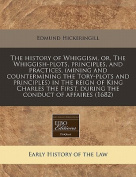 The History of Whiggism, Or, the Whiggish-Plots, Principles, and Practices, (Mining and Countermining the Tory-Plots and Principles) in the Reign of King Charles the First, During the Conduct of Affaires