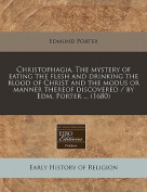 Christophagia, the Mystery of Eating the Flesh and Drinking the Blood of Christ and the Modus or Manner Thereof Discovered / By Edm. Porter ...