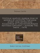Epistolae Quatuor Quarum Duae de Moribus AC Institutis Turcarum Agunt, Duae Septem Asiae Ecclesiarum Et Constantinopoleos Notitiam Continent / Authore Tho. Smith ...
