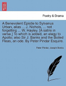 A Benevolent Epistle to Sylvanus Urban, Alias ... J. Nichols, ... Not Forgetting ... W. Hayley. [A Satire in Verse.] to Which Is Added, an Elegy to Apollo; Also Sir J. Banks and the Boiled Fleas, an Ode. by Peter Pindar Esquire.
