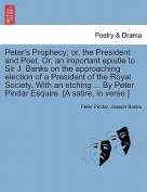 Peter's Prophecy; Or, the President and Poet. Or, an Important Epistle to Sir J. Banks on the Approaching Election of a President of the Royal Society. with an Etching ... by Peter Pindar Esquire. [A Satire, in Verse.]