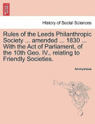 Rules of the Leeds Philanthropic Society ... Amended ... 1830 ... with the Act of Parliament, of the 10th Geo. IV., Relating to Friendly Societies.