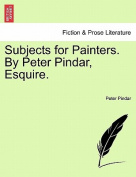 Subjects for Painters. by Peter Pindar, Esquire.