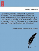 Jyl of Breyntfords Testament, by Robert Copland. the Wyll of the Deuyll and His Last Testament [By George Gascoigne?], a Talk of Ten Wives on Their Husbands' Ware, a Balade or Two by Chaucer, and Other Short Pieces. Edited by Frederick J. Furnivall.