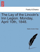 The Lay of the Lincoln's Inn Legion. Monday, April 10th, 1848.