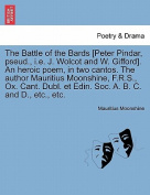 The Battle of the Bards [Peter Pindar, Pseud., i.e. J. Wolcot and W. Gifford]. an Heroic Poem, in Two Cantos. the Author Mauritius Moonshine, F.R.S., Ox. Cant. Dubl. Et Edin. Soc. A. B. C. and D., Etc., Etc.