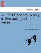 A Life's Ransom. a Play in Five Acts [And in Verse].