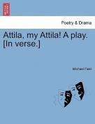 Attila, My Attila! a Play. [In Verse.]
