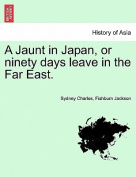A Jaunt in Japan, or Ninety Days Leave in the Far East.
