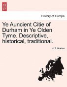 Ye Auncient Citie of Durham in Ye Olden Tyme. Descriptive, Historical, Traditional.