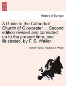 A Guide to the Cathedral Church of Gloucester ... Second Edition Revised and Corrected Up to the Present Time, and Illustrated, by F. S. Waller.