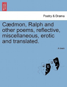 C Dmon, Ralph and Other Poems, Reflective, Miscellaneous, Erotic and Translated.