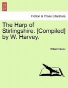 The Harp of Stirlingshire. [Compiled] by W. Harvey.