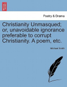 Christianity Unmasqued; Or, Unavoidable Ignorance Preferable to Corrupt Christianity. a Poem, Etc.