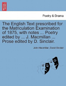 The English Text Prescribed for the Matriculation Examination of 1875, with Notes ... Poetry Edited by ... J. MacMillan ... Prose Edited by D. Sinclair.