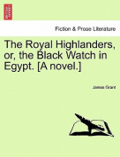 The Royal Highlanders, Or, the Black Watch in Egypt. [A Novel.]