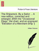 """The Shipwreck. by a Sailor ... a New Edition, Corrected and Enlarged. [With the """"Occasional Elegy,"""" the Chart, and an Engraved """"Elevation of a Merchant-Ship.""""]"""