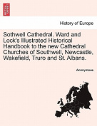 Sothwell Cathedral. Ward and Lock's Illustrated Historical Handbook to the New Cathedral Churches of Southwell, Newcastle, Wakefield, Truro and St. Albans.