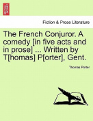 The French Conjuror. a Comedy [In Five Acts and in Prose] ... Written by T[homas] P[orter], Gent.