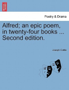 Alfred; An Epic Poem, in Twenty-Four Books ... Second Edition.
