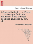 A Second Letter to ... J. Proud, ... Containing a Scriptural Refutation of the Principal Doctrines Advanced by Him, Etc.