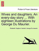 Wives and Daughters. an Every-Day Story ... with Eighteen Illustrations by George Du Maurier. Vol. I.