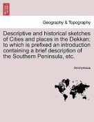 Descriptive and Historical Sketches of Cities and Places in the Dekkan; To Which Is Prefixed an Introduction Containing a Brief Description of the Southern Peninsula, Etc.