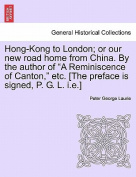 """Hong-Kong to London; Or Our New Road Home from China. by the Author of """"A Reminiscence of Canton,"""" Etc. [The Preface Is Signed, P. G. L. I.E.]"""