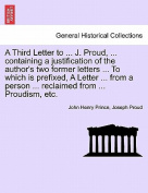 A Third Letter to ... J. Proud, ... Containing a Justification of the Author's Two Former Letters ... to Which Is Prefixed, a Letter ... from a Person ... Reclaimed from ... Proudism, Etc.