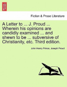 A Letter to ... J. Proud ... Wherein His Opinions Are Candidly Examined ... and Shewn to Be ... Subversive of Christianity, Etc. Third Edition.