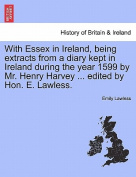 With Essex in Ireland, Being Extracts from a Diary Kept in Ireland During the Year 1599 by Mr. Henry Harvey ... Edited by Hon. E. Lawless.