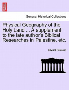 Physical Geography of the Holy Land ... a Supplement to the Late Author's Biblical Researches in Palestine, Etc.