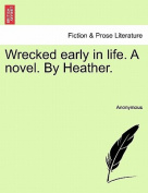 Wrecked Early in Life. a Novel. by Heather.