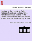 Hunting in the Himalaya. with Notices of Customs and Countries from the Elephant Haunts of the Dehra Doon to the Bunchowr Tracks in Eternal Snow. Illustrated by J. Wolf.