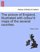 The Picture of England. Illustrated with Colour'd Maps of the Several Counties.