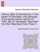 Johnny Gibb of Gushetneuk, in the Parish of Pyketillim; With Glimpses of the Parish Politics about A.D. 1843. [By W. Alexander. Reprinted from the 'Aberdeen Free Press.']
