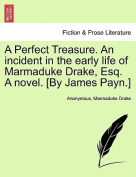 A Perfect Treasure. an Incident in the Early Life of Marmaduke Drake, Esq. a Novel. [By James Payn.]