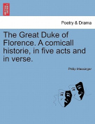 The Great Duke of Florence. a Comicall Historie, in Five Acts and in Verse.