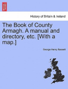 The Book of County Armagh. a Manual and Directory, Etc. [With a Map.]