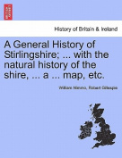 A General History of Stirlingshire; ... with the Natural History of the Shire, ... a ... Map, Etc.