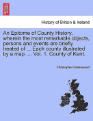 An Epitome of County History, Wherein the Most Remarkable Objects, Persons and Events Are Briefly Treated of ... Each County Illustrated by a Map. ... Vol. 1. County of Kent.