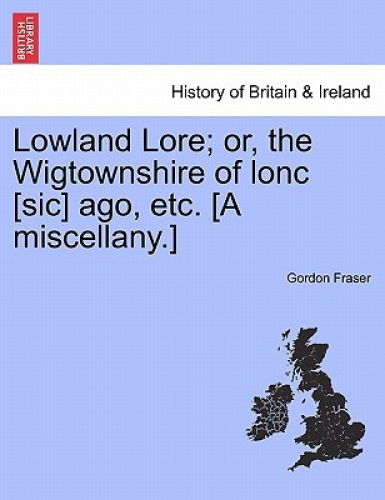 Lowland Lore; Or, the Wigtownshire of Lonc [Sic] Ago, Etc. [A Miscellany.].