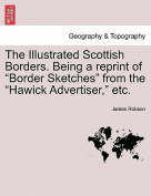 "The Illustrated Scottish Borders. Being a Reprint of ""Border Sketches"" from the ""Hawick Advertiser,"" Etc."