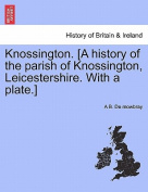 Knossington. [A History of the Parish of Knossington, Leicestershire. with a Plate.]